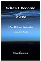 When I Become a Wave: A Non-Religious Explanation of Life After Death by Mike Anderson