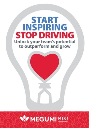 Start Inspiring Stop Driving: Unlock your team's potential to outperform and grow by Megumi Miki