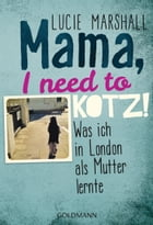 Mama, I need to kotz!: Was ich in London als Mutter lernte by Lucie Marshall