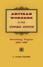 Artisan Workers in the Upper South: Petersburg, Virginia, 1820-1865