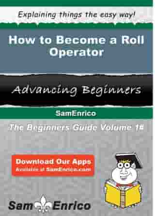 How to Become a Roll Operator: How to Become a Roll Operator by Dreama Hardwick