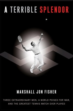 A Terrible Splendor Three Extraordinary Men,  a World Poised for War,  and the Greatest Tennis Match Ever Played
