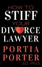 How To Stiff Your Divorce Lawyer: Stories of How Cunning Clients Can Get Free Legal Work, as Told by an Experienced Divorce Lawyer by Portia Porter