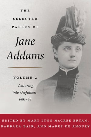 The Selected Papers of Jane Addams Vol. 2: Venturing into Usefulness