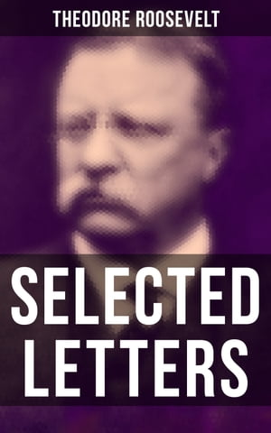 Selected Letters of Theodore Roosevelt: Touching and Emotional Correspondence of the Former President With His Children