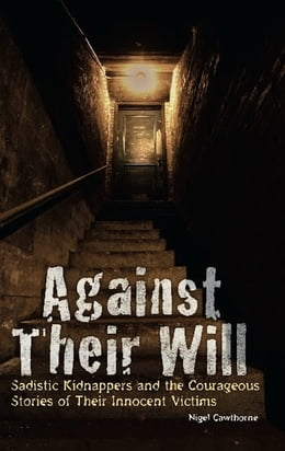 Book Against Their Will: Sadistic Kidnappers and the Courageous Stories of Their Innocent Victims by Nigel Cawthorne