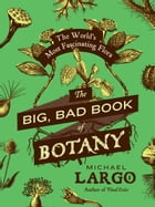 The Big, Bad Book of Botany: The World's Most Fascinating Flora by Michael Largo