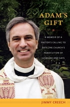 Adam's Gift: A Memoir of a Pastor's Calling to Defy the Church's Persecution of Lesbians and Gays by Jimmy Creech