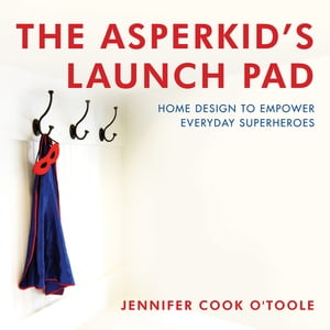 The Asperkid's Launch Pad: Home Design to Empower Everyday Superheroes de Jennifer Cook O'Toole