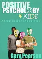 Positive Psychology 4 Kids: A Kids' Guide to Happiness by Gary Pearson