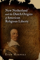 New Netherland and the Dutch Origins of American Religious Liberty by Evan Haefeli