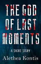 The God of Last Moments: A Short Story by Alethea Kontis