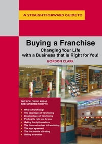 A Straightforward Guide To Buying A Franchise: Changing Your Life With a Business That is Right for…