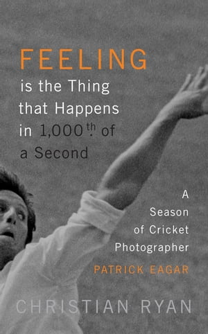 'Feeling is the thing that happens in 1000th of a second' A Season of Cricket Photographer Patrick Eagar