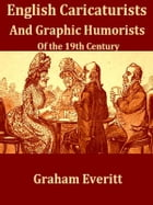 English Caricaturists and Graphic Humourists of the Nineteenth Century: How they Illustrated and Interpreted their Times. A Contribution to the Histor by Graham Everitt