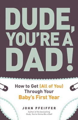 Book Dude, You're a Dad!: How to Get (All of You) Through Your Baby's First Year by John Pfeiffer