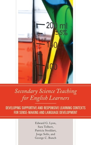 Secondary Science Teaching for English Learners: Developing Supportive and Responsive Learning Contexts for Sense-Making and Language Development by Edward G. Lyon
