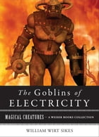Goblins of Electricity: Magical Creatures, A Weiser Books Collection by Sikes, William Wirt