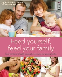 Feed Yourself, Feed Your Family: Good Nutrition and Healthy Cooking for New Mums and Growing…
