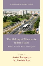 The Making of Miracles in Indian States: Andhra Pradesh, Bihar, and Gujarat by Arvind Panagariya