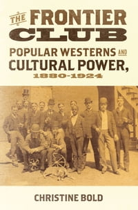 The Frontier Club: Popular Westerns and Cultural Power, 1880-1924
