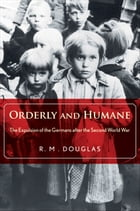 Orderly and Humane: The Expulsion of the Germans after the Second World War by R. M. Douglas