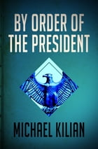 By Order of the President by Michael Kilian