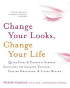 Change Your Looks, Change Your Life: Quick Fixes and Cosmetic Surgery Solutions for Looking Younger…