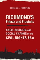 Richmond's Priests and Prophets: Race, Religion, and Social Change in the Civil Rights Era by Douglas E. Thompson