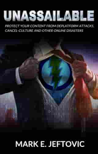 Unassailable: Protect Yourself from Deplatform Attacks, Cancel Culture & other Online Disasters by Mark E. Jeftovic