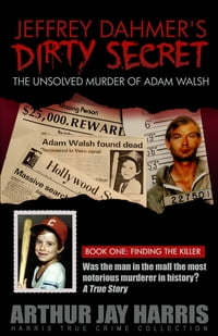 "The Unsolved ""Murder"" of Adam Walsh - Book One: Finding the Killer. Did Jeffrey Dahmer kidnap Adam…"