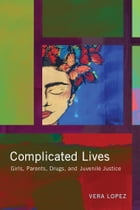Complicated Lives: Girls, Parents, Drugs, and Juvenile Justice by Vera Lopez