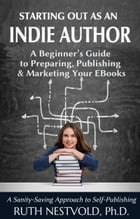 Starting Out as an Indie Author: A Beginner's Guide to Preparing, Publishing and Marketing Your EBooks by Ruth Nestvold
