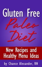 Gluten Free Paleo Diet: New Recipes and Healthy Menu Ideas! by Chance Alexander, RN