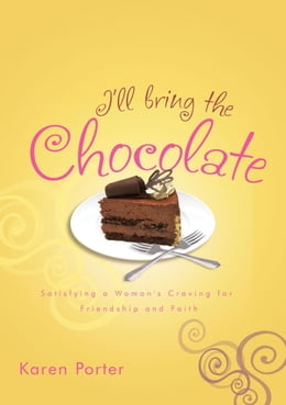 Book I'll Bring the Chocolate: Satisfying a Woman's Craving for Friendship and Faith by Karen Porter