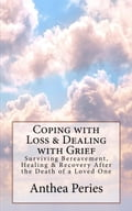 Coping with Loss & Dealing with Grief: Surviving Bereavement, Healing & Recovery After the Death of a Loved One 5801f84e-b7d4-42e7-87c9-fca0ff4e536a