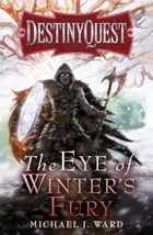 The Eye of Winter's Fury: Destiny Quest Book 3 by Michael J. Ward