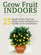 Grow Fruit Indoors: 23 Exotic Fruits You Can Easily Grow at Home in a Garden or in Containers de Tina May