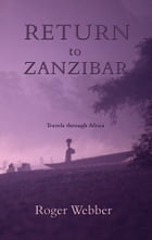 Return to Zanzibar: Travels through Africa by Roger Webber