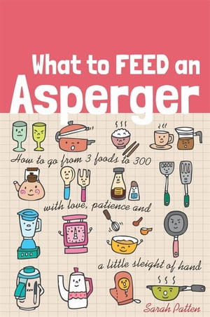 What to Feed an Asperger How to go from 3 foods to 300 with love,  patience and a little sleight of hand