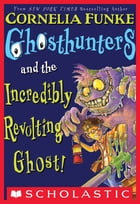 Ghosthunters #1: Ghosthunters and the Incredibly Revolting Ghost by Cornelia Funke