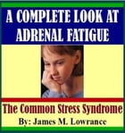 A Complete Look at Adrenal Fatigue by James Lowrance