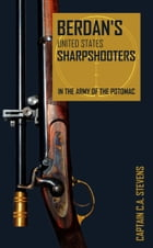 Berdan's United States Sharpshooters in the Army of the Potomac: 1861~1865 (Abridged, Annotated) by Historian Capt. C. A. Stevens