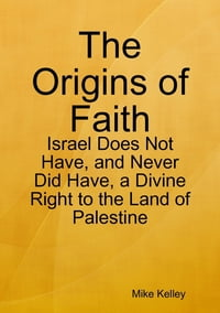 The Origins of Faith - Israel Does Not Have, and Never Did Have, a Divine Right to the Land of…