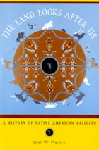 The Land Looks After Us: A History of Native American Religion by Joel W. Martin