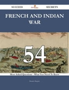 French and Indian War 54 Success Secrets - 54 Most Asked Questions On French and Indian War - What You Need To Know
