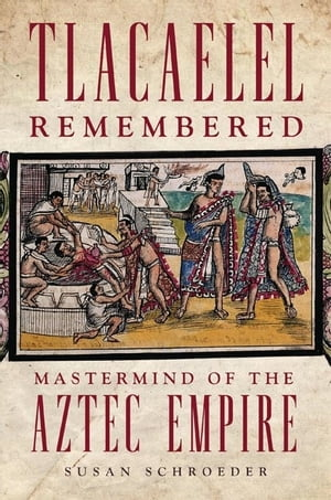Tlacaelel Remembered Mastermind of the Aztec Empire