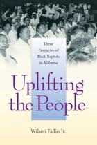 Uplifting the People: Three Centuries of Black Baptists in Alabama by Wilson Fallin