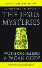 The Jesus Mysteries: Was The Original Jesus A Pagan God? by Tim Freke & Peter Gandy
