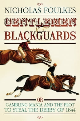 Book Gentlemen and Blackguards: Gambling Mania and the Plot to Steal the Derby of 1844 by Nicholas Foulkes